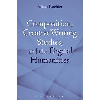 Composition Creative Writing Studies and the Digital Humanities by Koehler & Adam