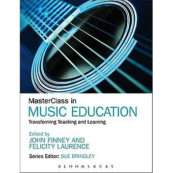MasterClass in Music Education Transforming Teaching and Learning by Finney & John
