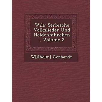 Wila Serbische Volkslieder Und Heldenmhrchen Volume 2 by Gerhardt & Wilhelm