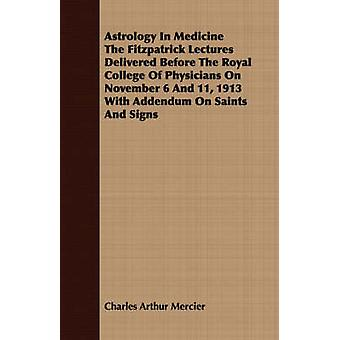 Astrology In Medicine The Fitzpatrick Lectures Delivered Before The Royal College Of Physicians On November 6 And 11 1913 With Addendum On Saints And Signs by Mercier & Charles Arthur