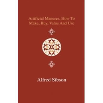 Artificial Manures How to Make Buy Value and Use  Giving the Composition of the Various Manures at Present in Use and the Materials Used in Prepa by Sibson & Alfred