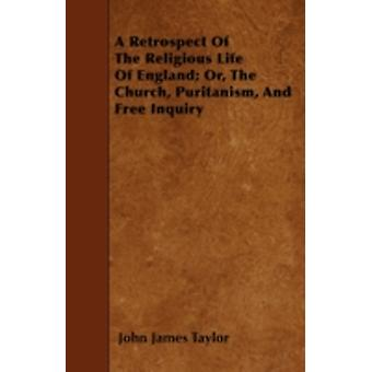 A Retrospect Of The Religious Life Of England Or The Church Puritanism And Free Inquiry by Taylor & John James