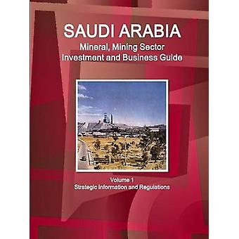 Saudi Arabia Mineral Mining Sector Investment and Business Guide Volume 1 Strategic Information and Regulations by IBP & Inc.