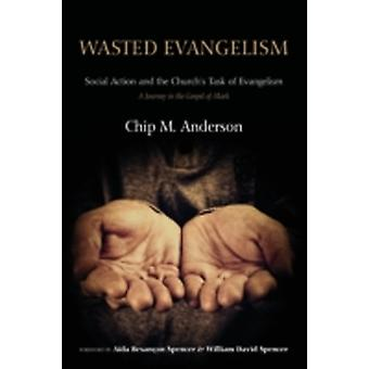 Wasted Evangelism Social Action and the Churchs Task of Evangelism A Journey in the Gospel of Mark by Anderson & Chip M.