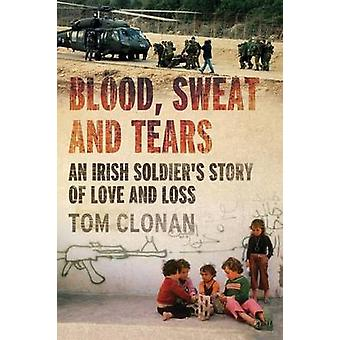 Blood Sweat and Tears An Irish Soldier S Story of Love and Loss by Clonan & Tom