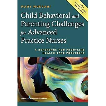Child Behavioral and Parenting Challenges for Advanced Practice Nurses A Reference for FrontLine Health Care Providers by Muscari & Mary