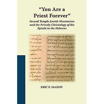 You Are a Priest Forever Second Temple Jewish Messianism and the Priestly Christology of the Epistle to the Hebrews by Mason & Eric F.
