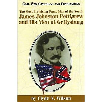 The Most Promising Man of the South James Johnston Pettigrew and His Men at Gettysburg by Wilson & Clyde N.