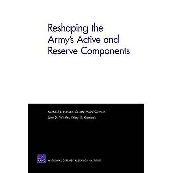 Reshaping the Armys Active and Reserve Components by Celeste Ward Gventer & John D Winkler & Kristy N Kamarck & Michael L Hansen