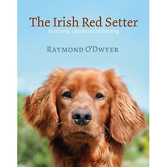 The Irish Red Setter - Its History - Character and Training by Ray O'D
