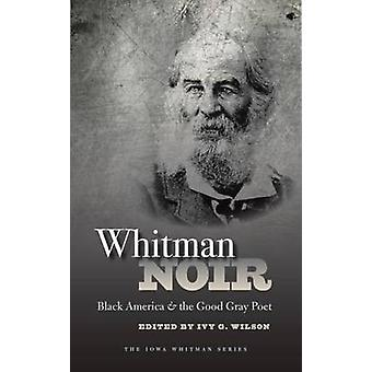 Whitman Noir - Black America and the Good Gray Poet by Ivy G. Wilson -