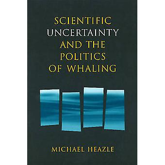 Scientific Uncertainty & the Politics of Whaling by Michael Heazle -