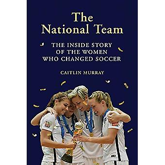 The National Team - The Inside Story of the Women Who Changed Soccer b