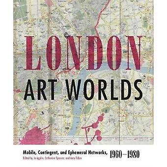 London Art Worlds Mobile Contingent and Ephemeral Networks 19601980 muokannut Jo Applin & Muokannut Catherine Spencer & Muokannut Amy Tobin