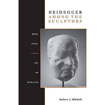 Heidegger Among the Sculptors - Body - Space - and the Art of Dwelling