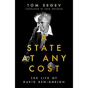 A State at Any Cost - The Life of David Ben-Gurion by Tom Segev - 9781