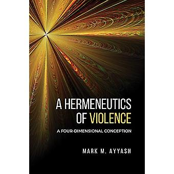 A Hermeneutics of Violence - A Four-Dimensional Conception by Mark M.