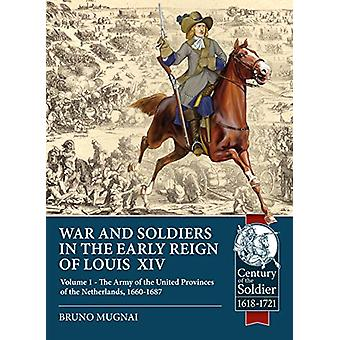 Wars and Soldiers in the Early Reign of Louis  XIV - Volume 1 - the Ar