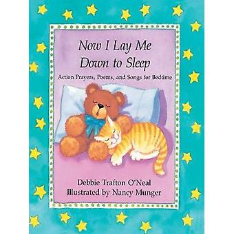Now I Lay Me Down to Sleep: Actions Prayers Poems and Songs for Bedtime