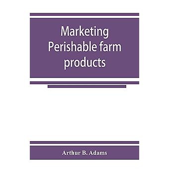 Marketing perishable farm products by Arthur B Adams