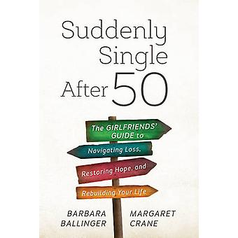Suddenly Single After 50  The Girlfriends Guide to Navigating Loss Restoring Hope and Rebuilding Your Life by Margaret Crane Barbara Ballinger