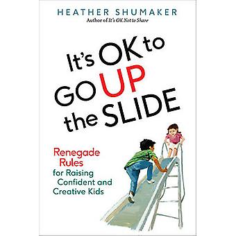 Its Ok to Go Up the Slide  Renegade Rules for Raising Confident and Creative Kids by Heather Shumaker