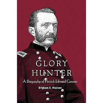 Glory Hunter - A Biography of Patric Edward Connor by Brigham D. Madse