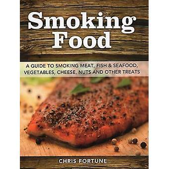 Rauchen Essen Ein Leitfaden zum Rauchen Fleisch Fisch amp Meeresfrüchte Gemüse Käse Nüsse und andere Leckereien von Chris Fortune