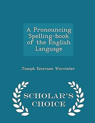 A Pronouncing Spellingbook of the English Language  Scholars Choice Edition by Worcester & Joseph Emerson