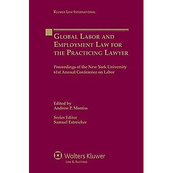 Global Labor and Employment Law for the Practicing Lawyer Proceedings of the New York University 61st Annual Conference on Labor by Morriss & Andrew P.