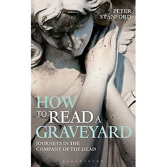 How to Read a Graveyard - Journeys in the Company of the Dead by Peter