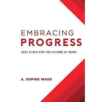Embracing Progress - Next Steps for the Future of Work by A Sophie Wad