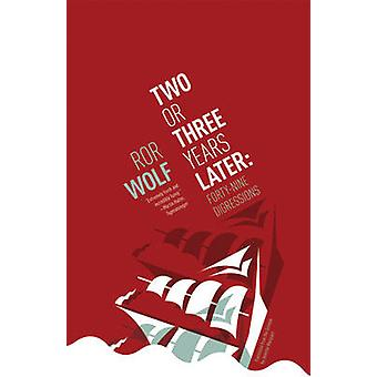 Two or Three Years Later - Forty Nine Digressions by Ror Wolf - 978193