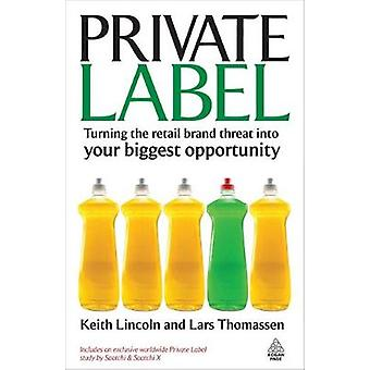 Private Label Turning the Retail Brand Threat Into Your Biggest Opportunity by Lincoln & Keith