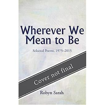 Wherever We Mean to Be - Selected Poems - 1975-2015 by Robyn Sarah - 9