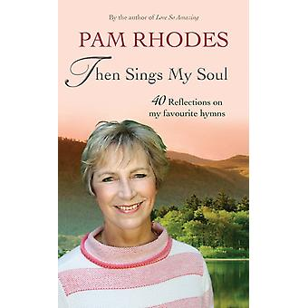 Then Sings My Soul  40 Reflections on my favourite hymns by Pam Rhodes