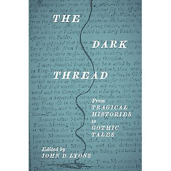 The Dark Thread From Tragical Histories to Gothic Tales by Lyons & John D
