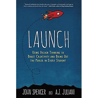 LAUNCH Using Design Thinking to Boost Creativity and Bring Out the Maker in Every Student by Spencer & John