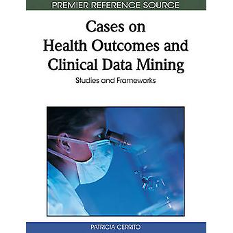 Cases on Health Outcomes and Clinical Data Mining Studies and Frameworks by Cerrito & Patricia