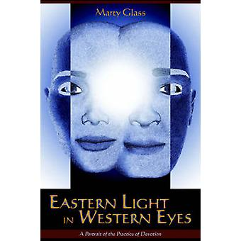 Eastern Light in Western Eyes A Portrait of the Practice of Devotion by Glass & Marty