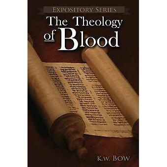The Theology of Blood An Exploration of The Theology of Christs Blood by Bow & Kenneth W