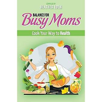 Balance for Busy Moms  Cook Your Way to Health by Eden & Heather