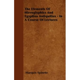The Elements Of Hieroglyphics And Egyptian Antiquities  In A Course Of Lectures by Spineto & Marquis