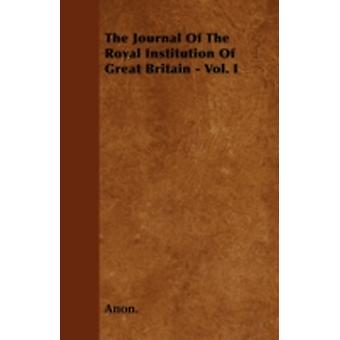 The Journal Of The Royal Institution Of Great Britain  Vol. I by Anon.