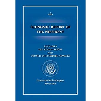 Economic Report of the President Transmitted to the Congress March 2014 Together with the Annual Report of the Council of Economic Advisors by Executive Office of the President