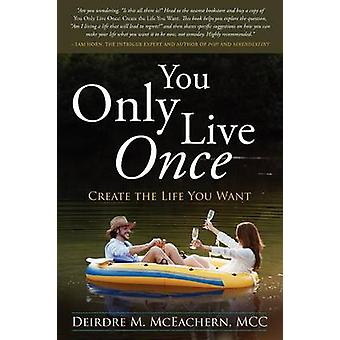 You Only Live Once Create the Life You Want by McEachern & Deirdre