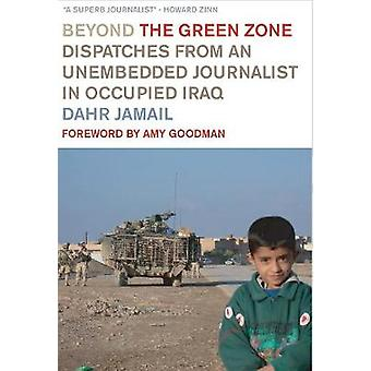 Beyond the Green Zone - Dispatches from an Unembedded Journalist in Oc