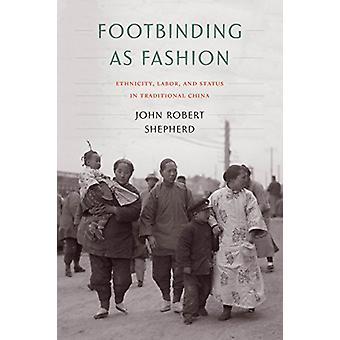 Footbinding as Fashion - Ethnicity - Labor - and Status in Traditional