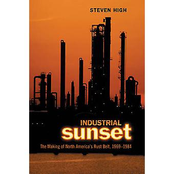 Industrial Sunset  The Making of North Americas Rust Belt 19691984 by Steven High