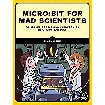 Micro -bit For Mad Scientists - 30 Clever Coding and Electronics Projec